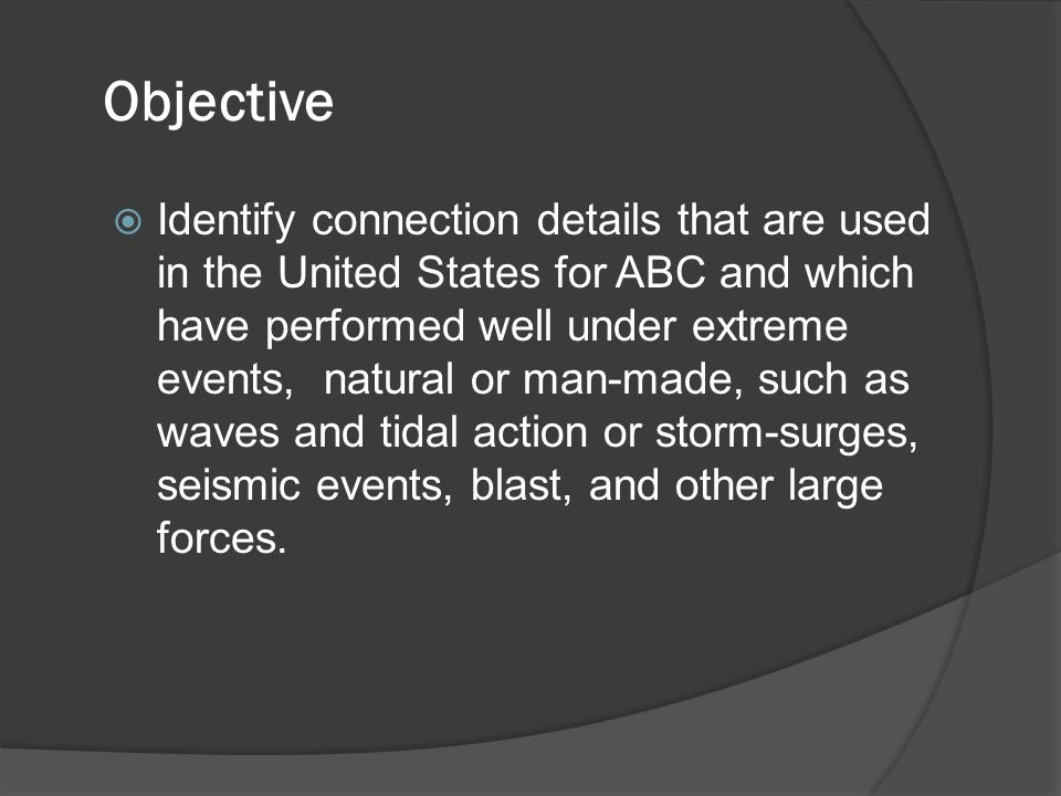 Objective  Identify connection details that are used in the United States for ABC and which have performed well under extreme events, natural or man-made, such as waves and tidal action or storm-surges, seismic events, blast, and other large forces.