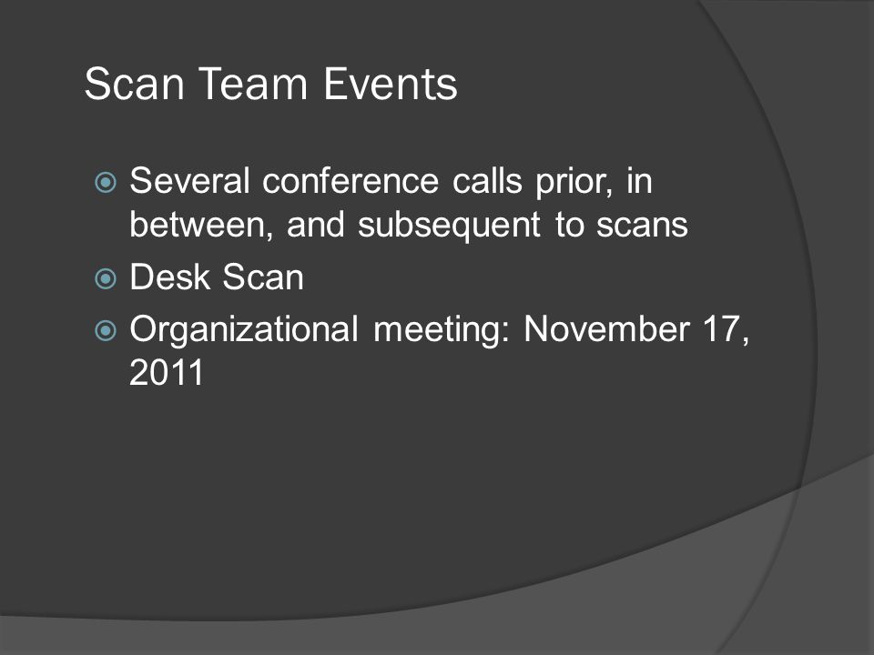 Scan Team Events  Several conference calls prior, in between, and subsequent to scans  Desk Scan  Organizational meeting: November 17, 2011