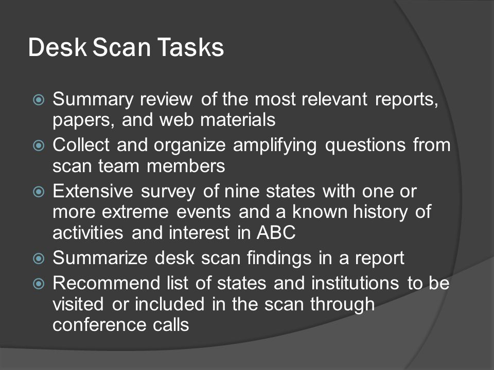 Desk Scan Tasks  Summary review of the most relevant reports, papers, and web materials  Collect and organize amplifying questions from scan team members  Extensive survey of nine states with one or more extreme events and a known history of activities and interest in ABC  Summarize desk scan findings in a report  Recommend list of states and institutions to be visited or included in the scan through conference calls