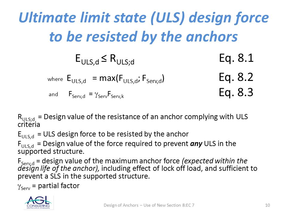 Ultimate limit state (ULS) design force to be resisted by the anchors E ULS,d ≤ R ULS;d Eq. 8.1 where E ULS,d = max(F ULS,d ; F Serv,d ) Eq. 8.2 and F