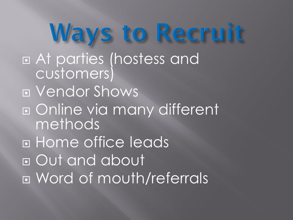  At parties (hostess and customers)  Vendor Shows  Online via many different methods  Home office leads  Out and about  Word of mouth/referrals