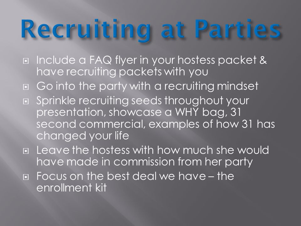  Include a FAQ flyer in your hostess packet & have recruiting packets with you  Go into the party with a recruiting mindset  Sprinkle recruiting seeds throughout your presentation, showcase a WHY bag, 31 second commercial, examples of how 31 has changed your life  Leave the hostess with how much she would have made in commission from her party  Focus on the best deal we have – the enrollment kit