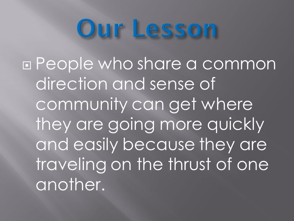  People who share a common direction and sense of community can get where they are going more quickly and easily because they are traveling on the thrust of one another.