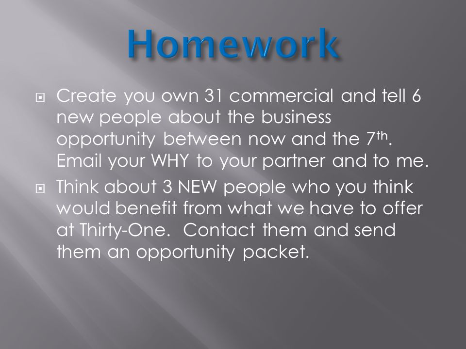  Create you own 31 commercial and tell 6 new people about the business opportunity between now and the 7 th.