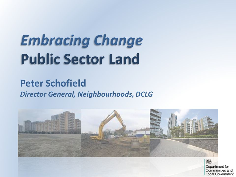 Embracing Change Public Sector Land Embracing Change Public Sector Land Peter Schofield Director General, Neighbourhoods, DCLG