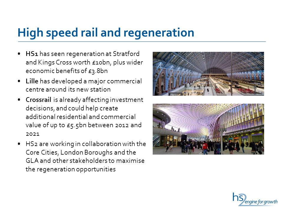 High speed rail and regeneration HS1 has seen regeneration at Stratford and Kings Cross worth £10bn, plus wider economic benefits of £3.8bn Lille has developed a major commercial centre around its new station Crossrail is already affecting investment decisions, and could help create additional residential and commercial value of up to £5.5bn between 2012 and 2021 HS2 are working in collaboration with the Core Cities, London Boroughs and the GLA and other stakeholders to maximise the regeneration opportunities
