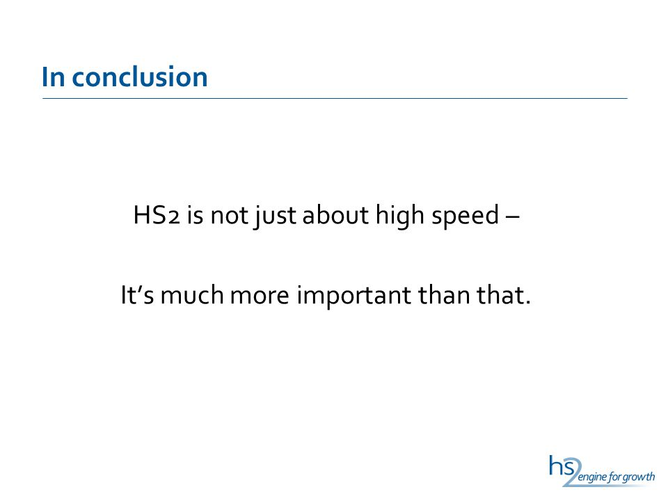 In conclusion HS2 is not just about high speed – It's much more important than that.