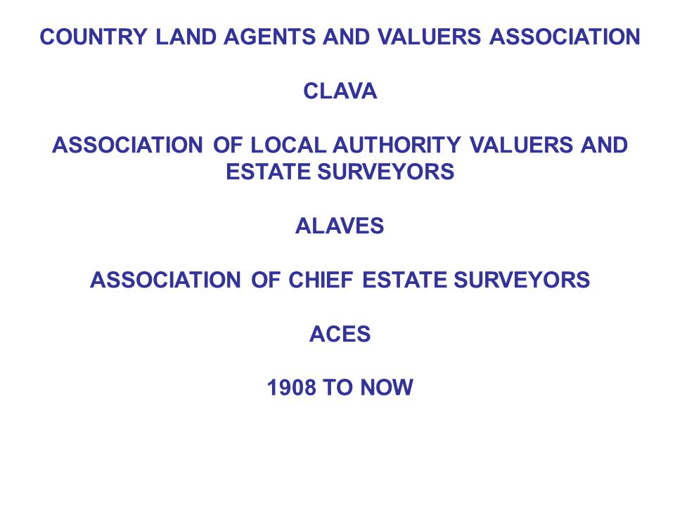 COUNTRY LAND AGENTS AND VALUERS ASSOCIATION CLAVA ASSOCIATION OF LOCAL AUTHORITY VALUERS AND ESTATE SURVEYORS ALAVES ASSOCIATION OF CHIEF ESTATE SURVEYORS ACES 1908 TO NOW