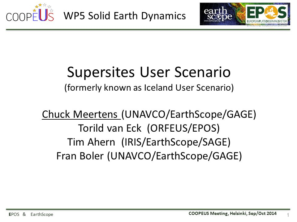 COOPEUS Meeting, Helsinki, Sep/Oct 2014 EPOS & EarthScope 1 Supersites User Scenario (formerly known as Iceland User Scenario) Chuck Meertens (UNAVCO/EarthScope/GAGE) Torild van Eck (ORFEUS/EPOS) Tim Ahern (IRIS/EarthScope/SAGE) Fran Boler (UNAVCO/EarthScope/GAGE) WP5 Solid Earth Dynamics