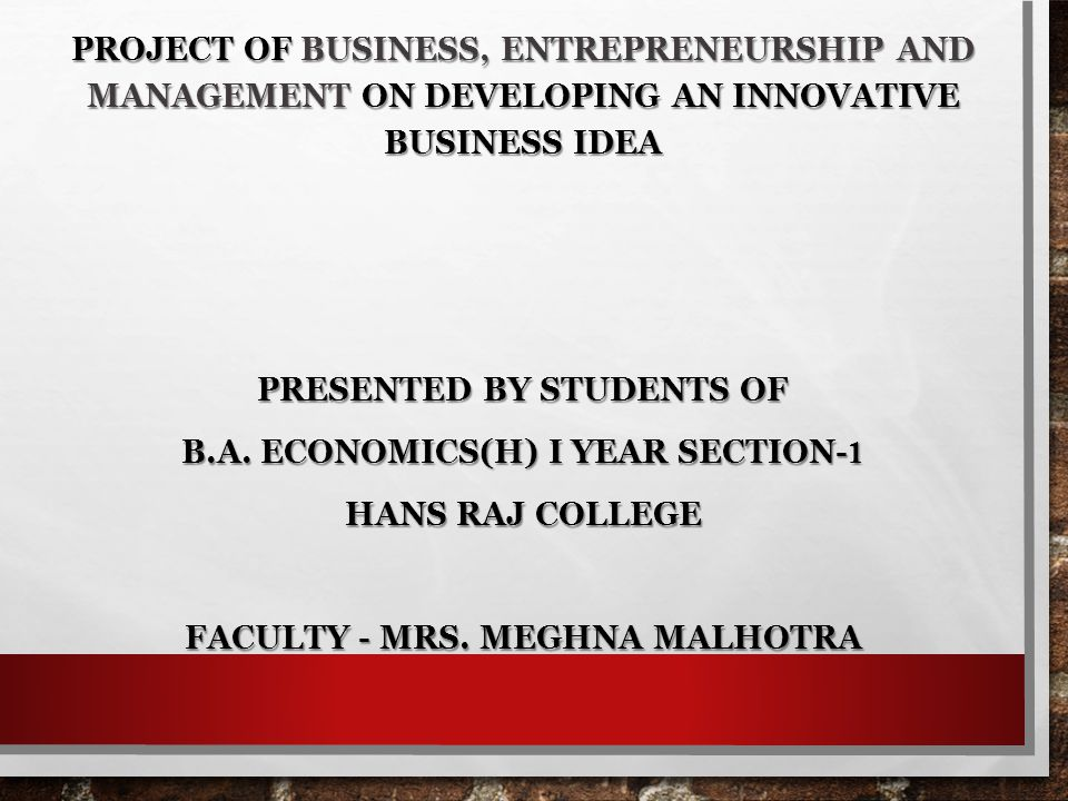PROJECT OF BUSINESS, ENTREPRENEURSHIP AND MANAGEMENT ON DEVELOPING AN INNOVATIVE BUSINESS IDEA PRESENTED BY STUDENTS OF B.A. ECONOMICS(H) I YEAR SECTI