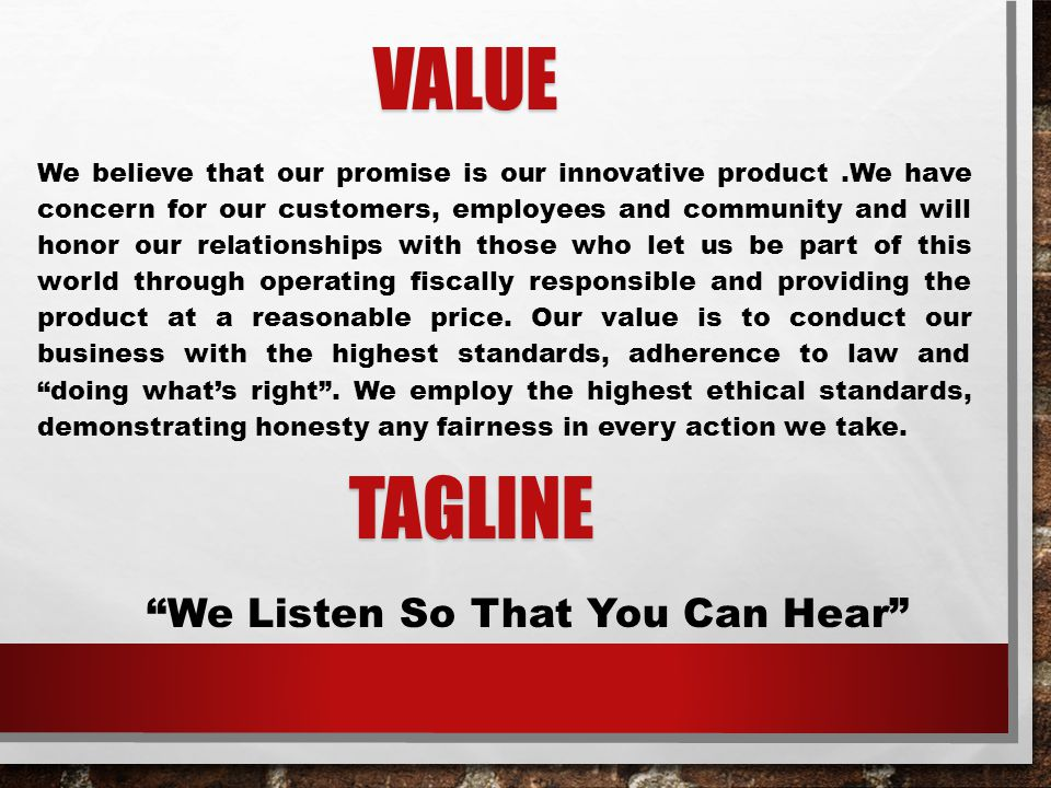 VALUE VALUE We believe that our promise is our innovative product.We have concern for our customers, employees and community and will honor our relationships with those who let us be part of this world through operating fiscally responsible and providing the product at a reasonable price.
