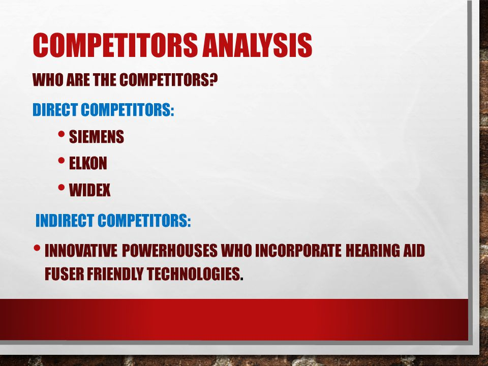 COMPETITORS ANALYSIS WHO ARE THE COMPETITORS? DIRECT COMPETITORS: SIEMENS ELKON WIDEX INDIRECT COMPETITORS: INNOVATIVE POWERHOUSES WHO INCORPORATE HEA