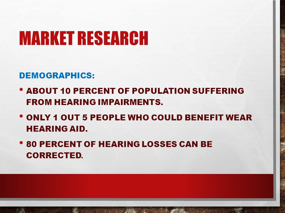 MARKET RESEARCH DEMOGRAPHICS: ABOUT 10 PERCENT OF POPULATION SUFFERING FROM HEARING IMPAIRMENTS.
