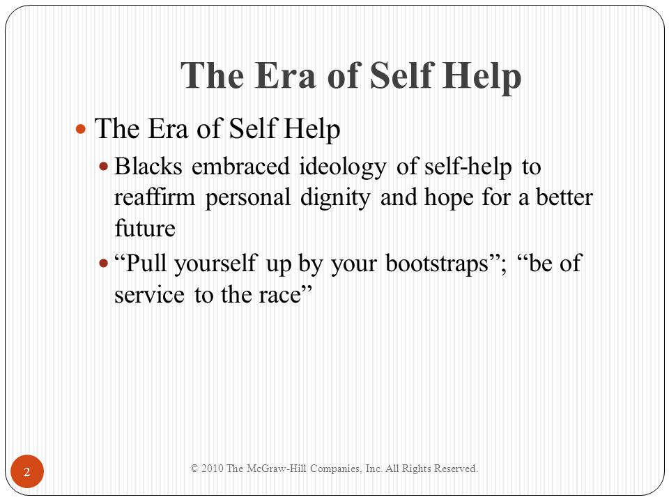 Self-Help and Philanthropy Supporting Education Dramatic rise in African American literacy Books and articles about African American achievements Improved status of blacks attributed to education Education supported by white and black donations and religious denominations Issues arose about how to balance white philanthropy with the idea of black self-determination © 2010 The McGraw-Hill Companies, Inc.