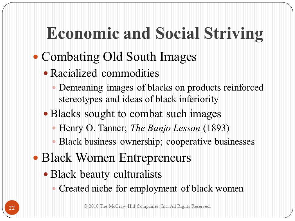 Economic and Social Striving Establishment of Black Banks Blacks made special attempt to establish themselves in banking Maggie Lena Walker Racial discrimination required blacks to chart own strategies for economic progress; needed lending agency The Role of the Churches Churches became multi-service institutions Maintained newspapers, schools, libraries, orphanages © 2010 The McGraw-Hill Companies, Inc.