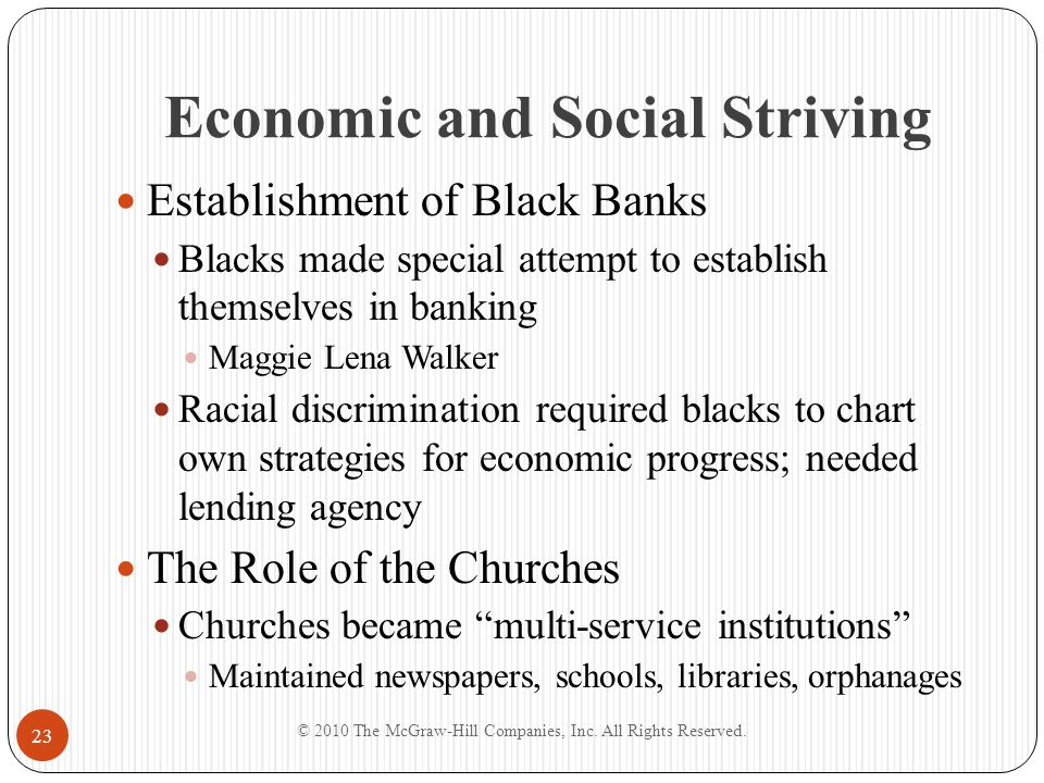 Economic and Social Striving The Social Gospel and Black Separatism Linked Christian theology of individual salvation with ethical concerns for reforming poverty, immigration, racism, slums, alcohol Intertwined with self-help ideology 1895 formation of National Baptist Convention Mutual Benefit Societies Growth of fraternal orders and benefit associations Creation of black insurance companies © 2010 The McGraw-Hill Companies, Inc.