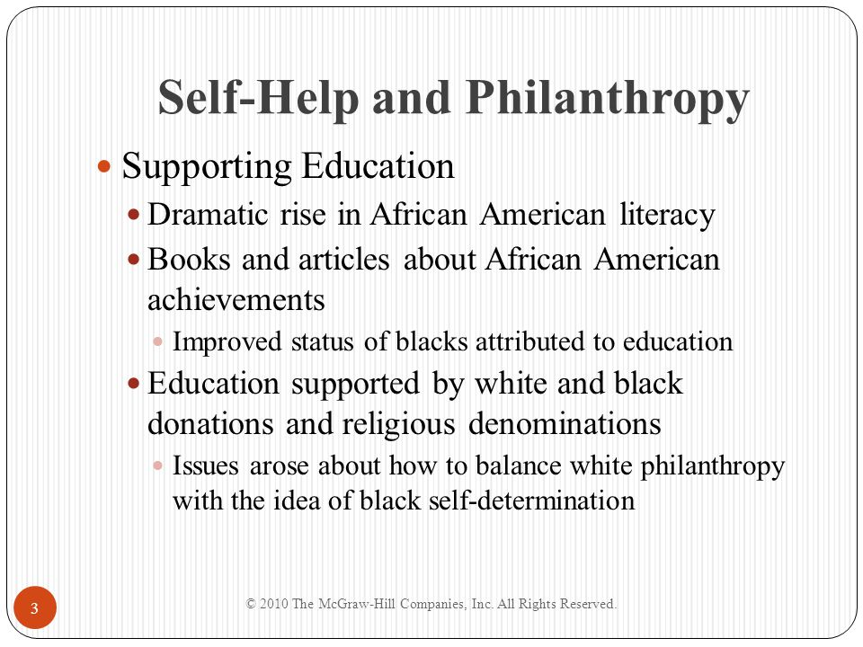 Self-Help and Philanthropy Black Self-Determination Racial self-determination a key part of the self- help ideology Blacks demanded greater presence in administration and faculties of white-run schools Home rule for our colored schools Black community divided over implications of self-help in relation to white-controlled colleges for blacks © 2010 The McGraw-Hill Companies, Inc.