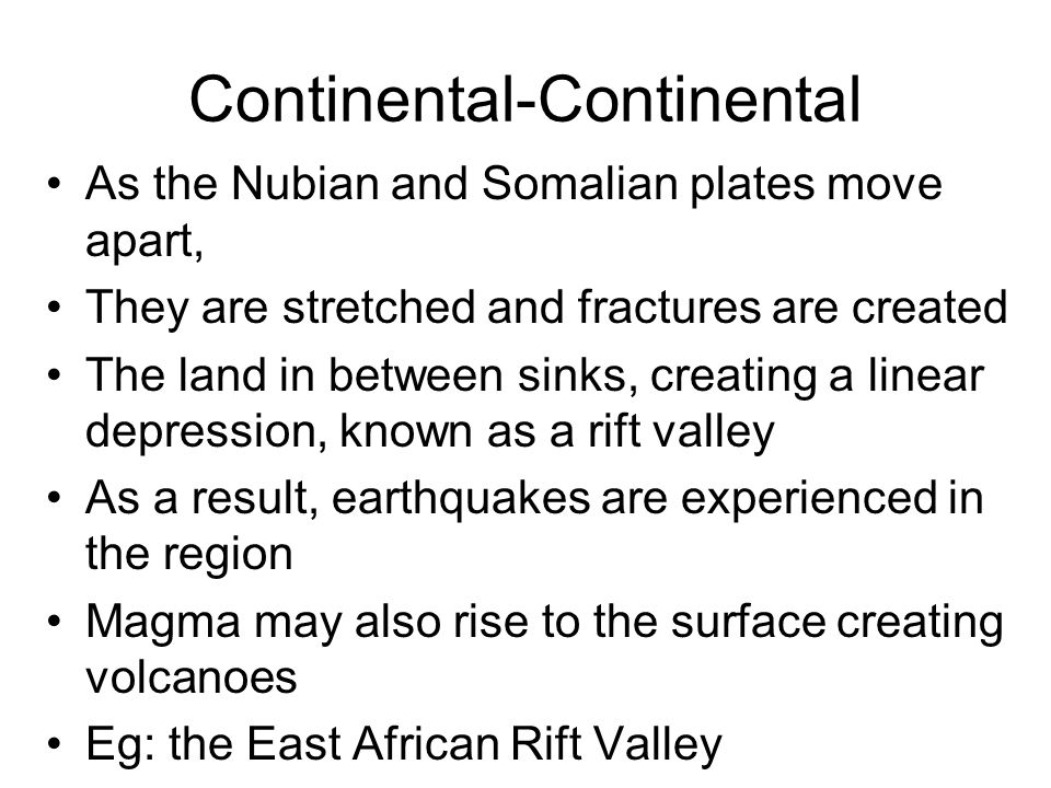 Continental-Continental As the Nubian and Somalian plates move apart, They are stretched and fractures are created The land in between sinks, creating