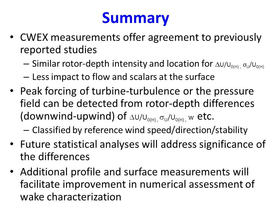 Summary CWEX measurements offer agreement to previously reported studies – Similar rotor-depth intensity and location for  U/U 0(H),  U /U 0(H) – Less impact to flow and scalars at the surface Peak forcing of turbine-turbulence or the pressure field can be detected from rotor-depth differences (downwind-upwind) of  U/U 0(H),  U /U 0(H), w etc.