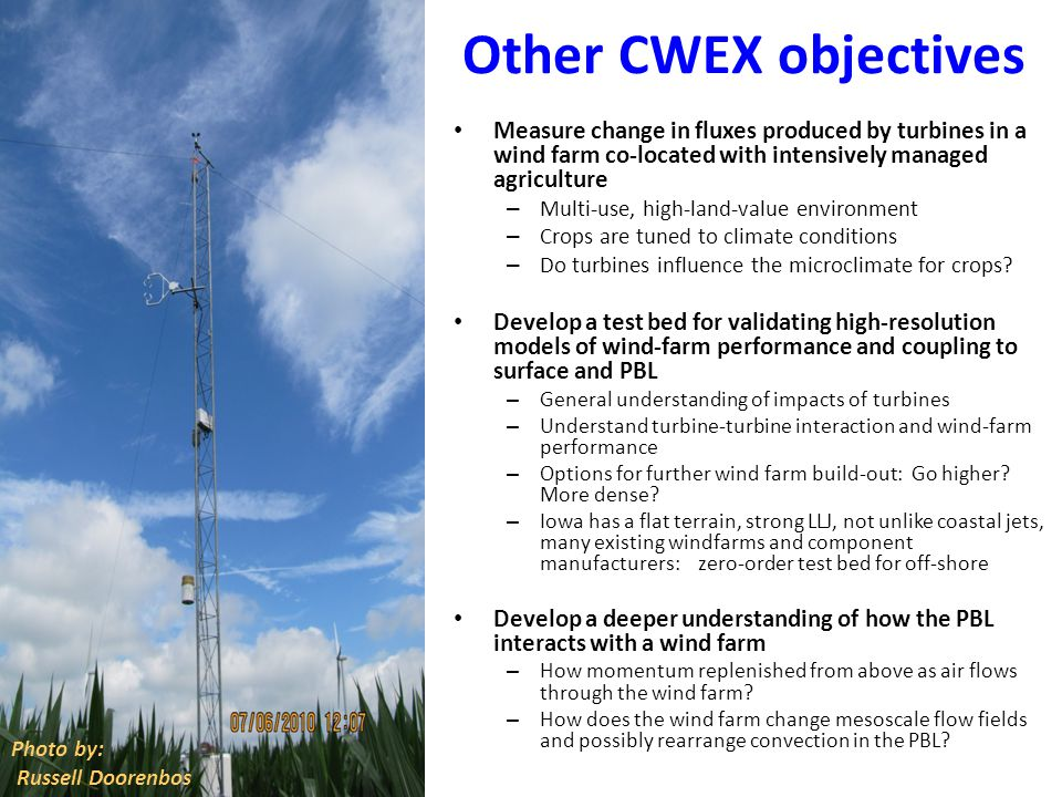 Other CWEX objectives Measure change in fluxes produced by turbines in a wind farm co-located with intensively managed agriculture – Multi-use, high-land-value environment – Crops are tuned to climate conditions – Do turbines influence the microclimate for crops.