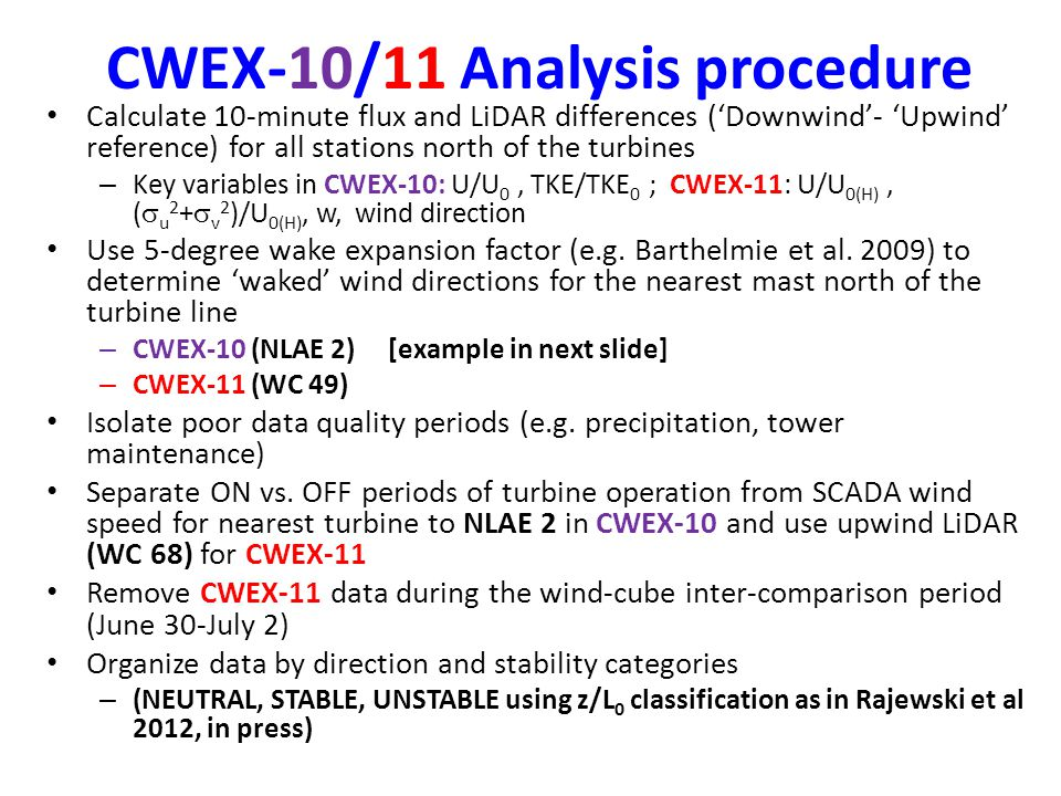 CWEX-10/11 Analysis procedure Calculate 10-minute flux and LiDAR differences ('Downwind'- 'Upwind' reference) for all stations north of the turbines – Key variables in CWEX-10: U/U 0, TKE/TKE 0 ; CWEX-11: U/U 0(H), (  u 2 +  v 2 )/U 0(H), w, wind direction Use 5-degree wake expansion factor (e.g.