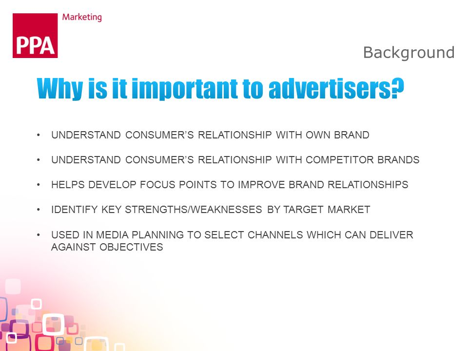 UNDERSTAND CONSUMER'S RELATIONSHIP WITH OWN BRAND UNDERSTAND CONSUMER'S RELATIONSHIP WITH COMPETITOR BRANDS HELPS DEVELOP FOCUS POINTS TO IMPROVE BRAND RELATIONSHIPS IDENTIFY KEY STRENGTHS/WEAKNESSES BY TARGET MARKET USED IN MEDIA PLANNING TO SELECT CHANNELS WHICH CAN DELIVER AGAINST OBJECTIVES