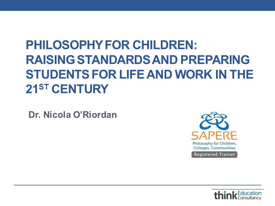 PHILOSOPHY FOR CHILDREN: RAISING STANDARDS AND PREPARING STUDENTS FOR LIFE AND WORK IN THE 21 ST CENTURY Dr.