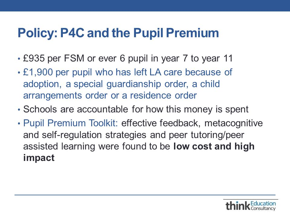 Policy: P4C and the Pupil Premium £935 per FSM or ever 6 pupil in year 7 to year 11 £1,900 per pupil who has left LA care because of adoption, a special guardianship order, a child arrangements order or a residence order Schools are accountable for how this money is spent Pupil Premium Toolkit: effective feedback, metacognitive and self-regulation strategies and peer tutoring/peer assisted learning were found to be low cost and high impact