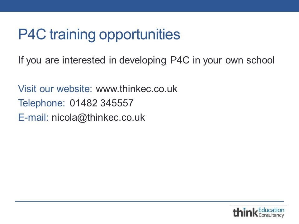 P4C training opportunities If you are interested in developing P4C in your own school Visit our website: www.thinkec.co.uk Telephone: 01482 345557 E-mail: nicola@thinkec.co.uk