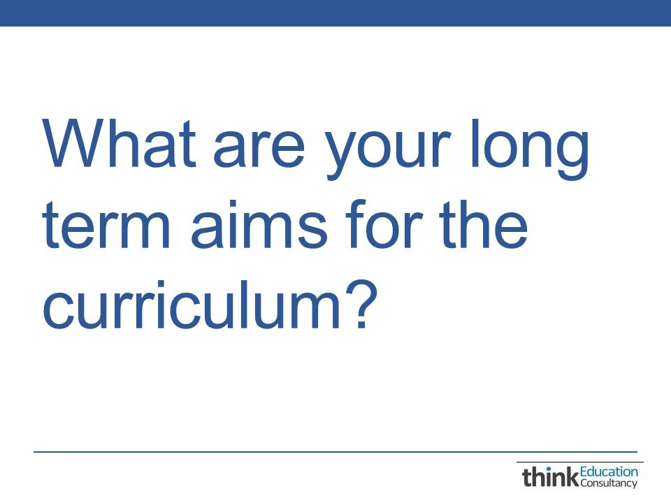 What are your long term aims for the curriculum
