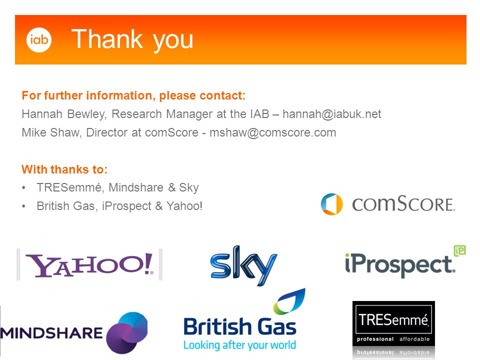 For further information, please contact: Hannah Bewley, Research Manager at the IAB – hannah@iabuk.net Mike Shaw, Director at comScore - mshaw@comscore.com With thanks to: TRESemmé, Mindshare & Sky British Gas, iProspect & Yahoo.