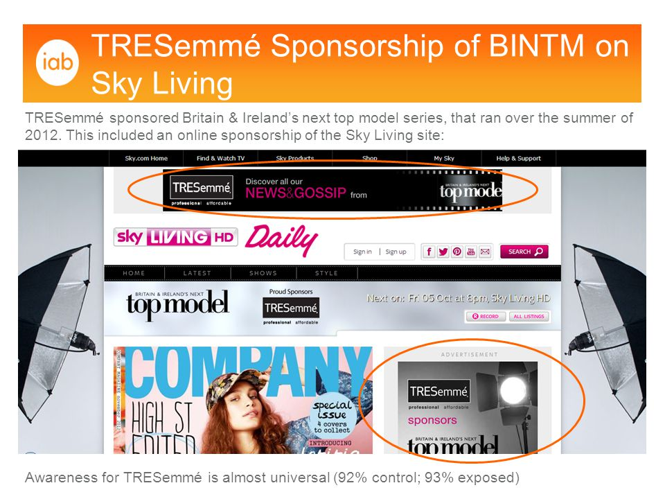 TRESemmé Sponsorship of BINTM on Sky Living TRESemmé sponsored Britain & Ireland's next top model series, that ran over the summer of 2012.
