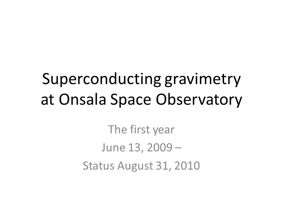 Superconducting gravimetry at Onsala Space Observatory The first year June 13, 2009 – Status August 31, 2010