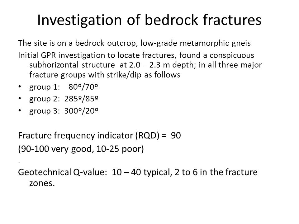Investigation of bedrock fractures The site is on a bedrock outcrop, low-grade metamorphic gneis Initial GPR investigation to locate fractures, found a conspicuous subhorizontal structure at 2.0 – 2.3 m depth; in all three major fracture groups with strike/dip as follows group 1: 80º/70º group 2: 285º/85º group 3: 300º/20º Fracture frequency indicator (RQD) = 90 (90-100 very good, 10-25 poor).