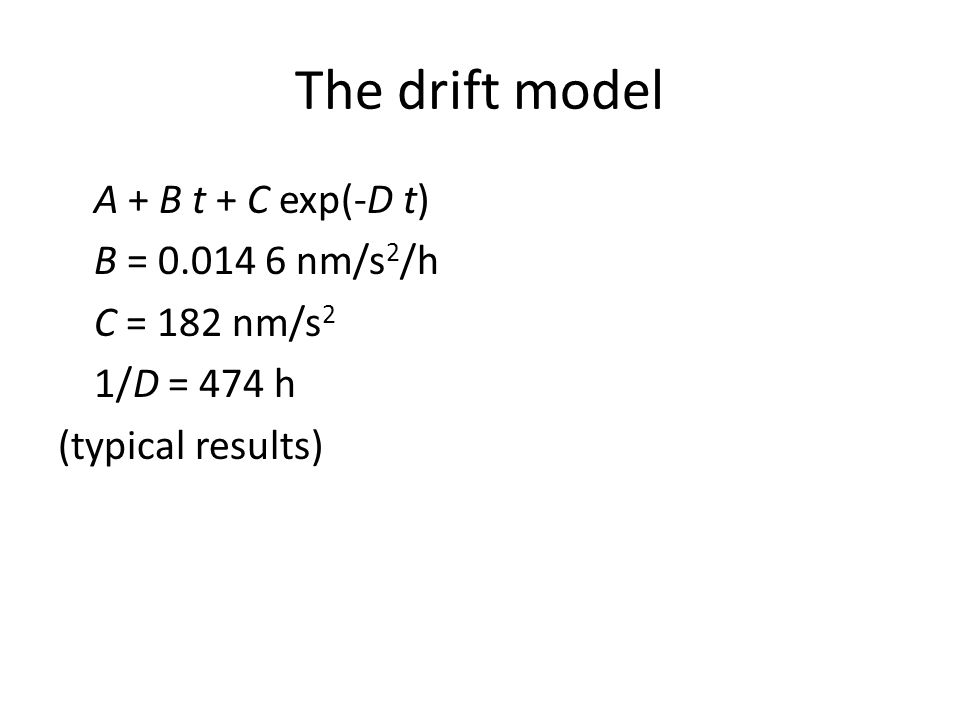 The drift model A + B t + C exp(-D t) B = 0.014 6 nm/s 2 /h C = 182 nm/s 2 1/D = 474 h (typical results)