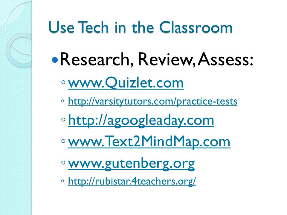 Use Tech in the Classroom Research, Review, Assess: ◦ www.Quizlet.com www.Quizlet.com ◦ http://varsitytutors.com/practice-tests http://varsitytutors.com/practice-tests ◦ http://agoogleaday.com http://agoogleaday.com ◦ www.Text2MindMap.com www.Text2MindMap.com ◦ www.gutenberg.org www.gutenberg.org ◦ http://rubistar.4teachers.org/ http://rubistar.4teachers.org/
