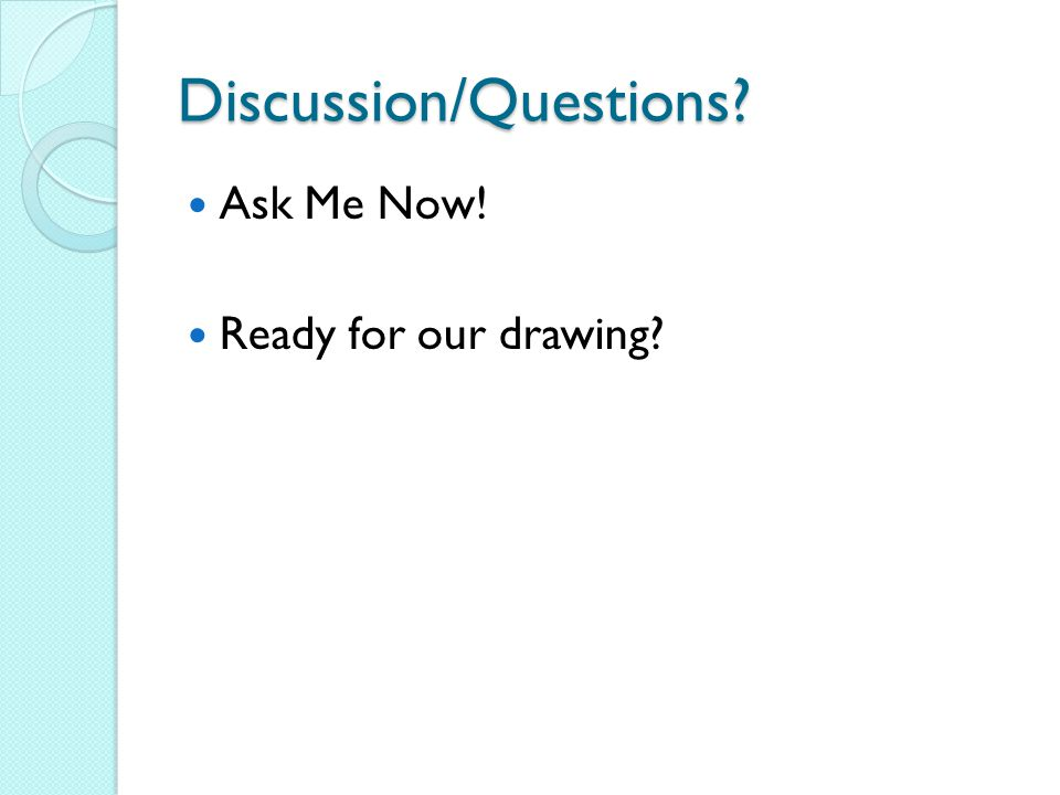 Discussion/Questions Ask Me Now! Ready for our drawing