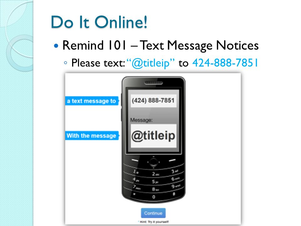 Do It Online! Remind 101 – Text Message Notices ◦ Please text: @titleip to 424-888-7851