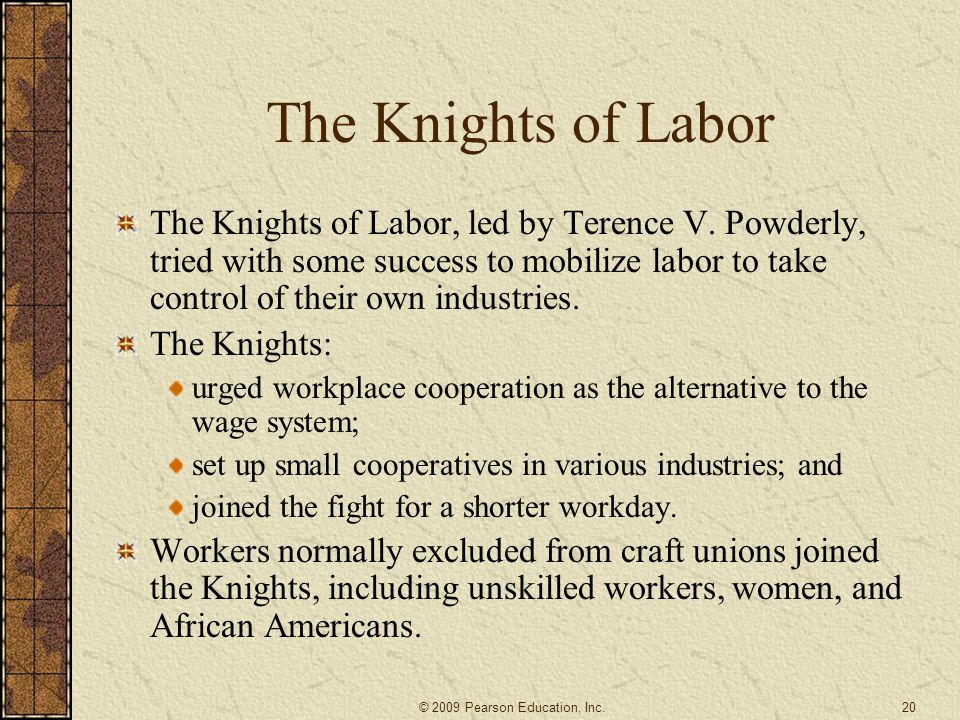 The Knights of Labor The Knights of Labor, led by Terence V. Powderly, tried with some success to mobilize labor to take control of their own industri