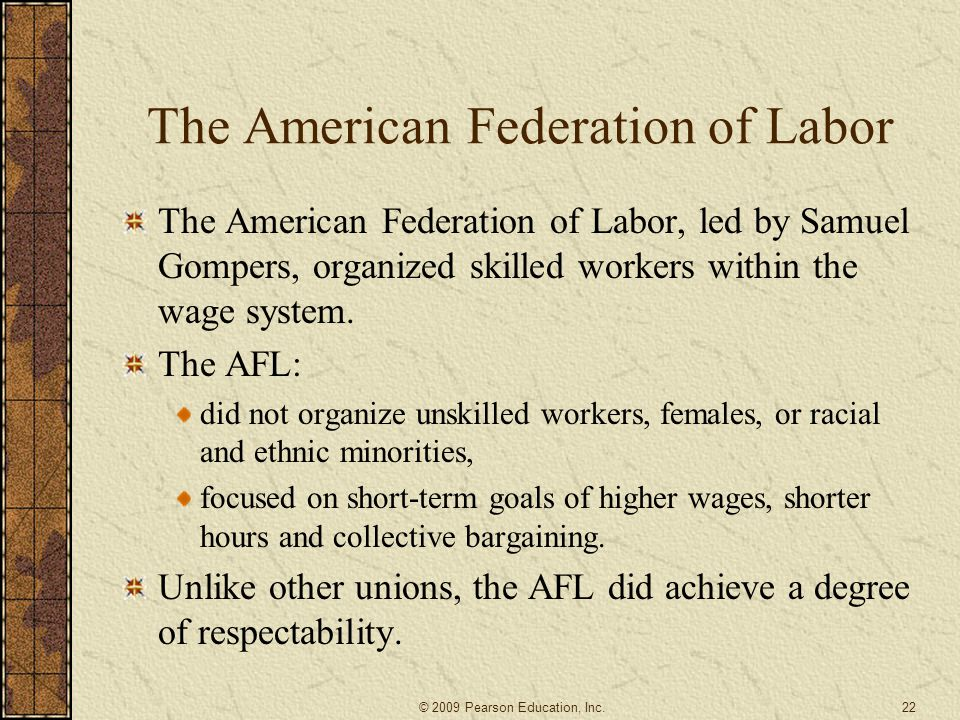 The American Federation of Labor The American Federation of Labor, led by Samuel Gompers, organized skilled workers within the wage system. The AFL: d