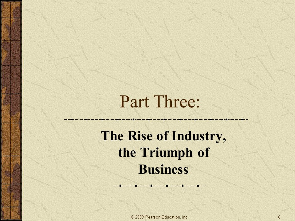 Part Three: The Rise of Industry, the Triumph of Business 6 © 2009 Pearson Education, Inc.