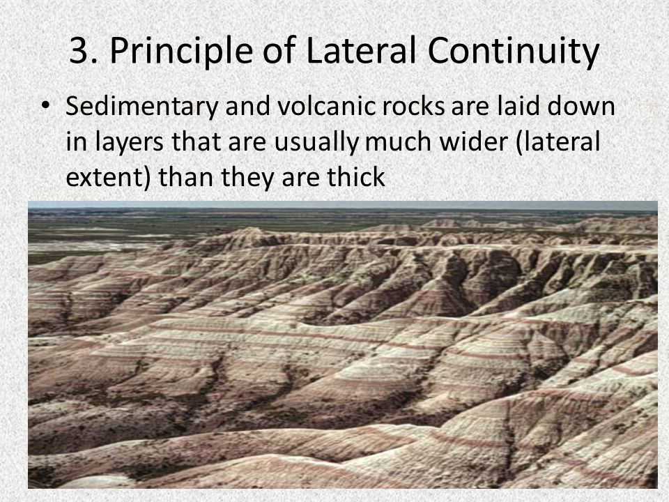 3. Principle of Lateral Continuity Sedimentary and volcanic rocks are laid down in layers that are usually much wider (lateral extent) than they are t