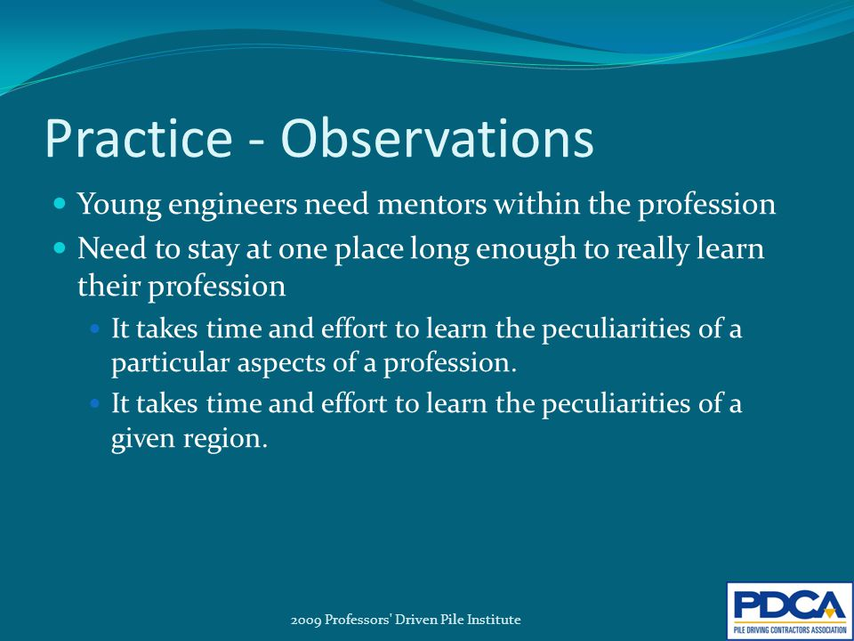 Practice - Observations Young engineers need mentors within the profession Need to stay at one place long enough to really learn their profession It takes time and effort to learn the peculiarities of a particular aspects of a profession.