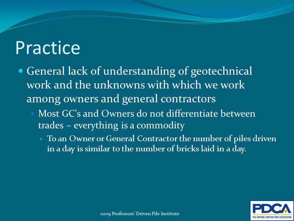 Practice General lack of understanding of geotechnical work and the unknowns with which we work among owners and general contractors Most GC's and Owners do not differentiate between trades – everything is a commodity To an Owner or General Contractor the number of piles driven in a day is similar to the number of bricks laid in a day.