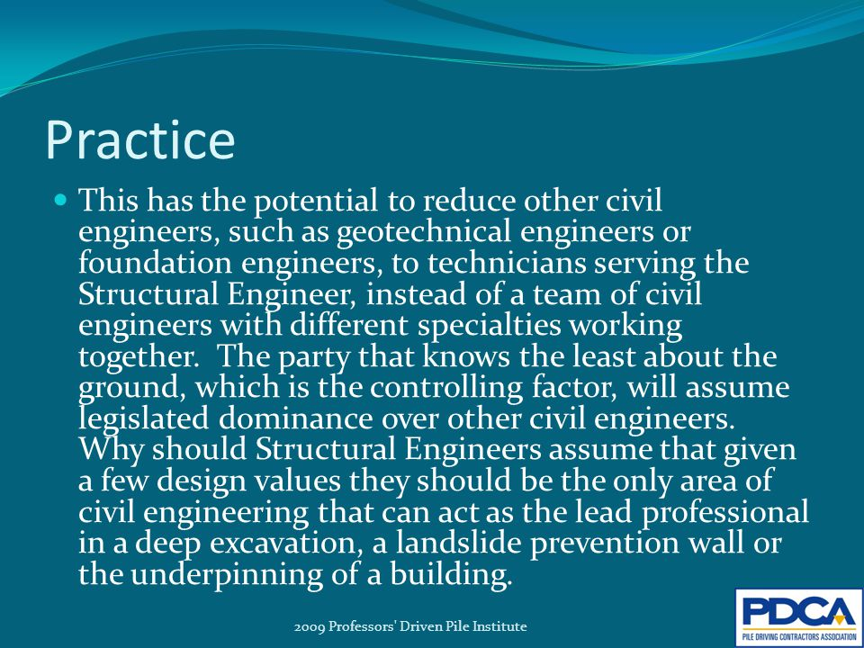 Practice This has the potential to reduce other civil engineers, such as geotechnical engineers or foundation engineers, to technicians serving the Structural Engineer, instead of a team of civil engineers with different specialties working together.