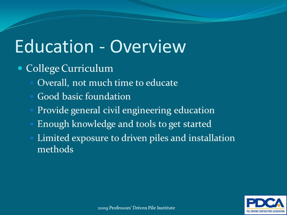 Education - Overview College Curriculum Overall, not much time to educate Good basic foundation Provide general civil engineering education Enough knowledge and tools to get started Limited exposure to driven piles and installation methods 2009 Professors Driven Pile Institute