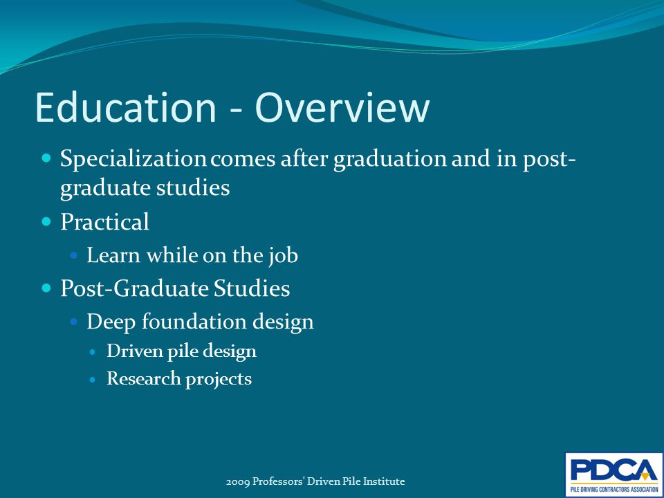 Education - Overview Specialization comes after graduation and in post- graduate studies Practical Learn while on the job Post-Graduate Studies Deep foundation design Driven pile design Research projects 2009 Professors Driven Pile Institute