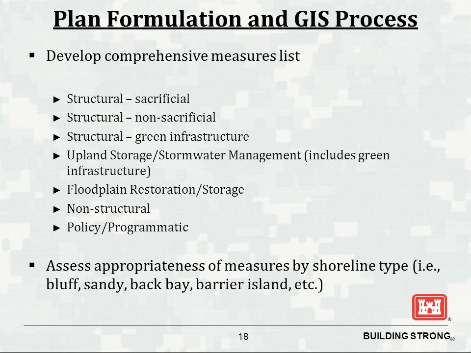 BUILDING STRONG ® Plan Formulation and GIS Process  Develop comprehensive measures list ► Structural – sacrificial ► Structural – non-sacrificial ► Structural – green infrastructure ► Upland Storage/Stormwater Management (includes green infrastructure) ► Floodplain Restoration/Storage ► Non-structural ► Policy/Programmatic  Assess appropriateness of measures by shoreline type (i.e., bluff, sandy, back bay, barrier island, etc.) 18