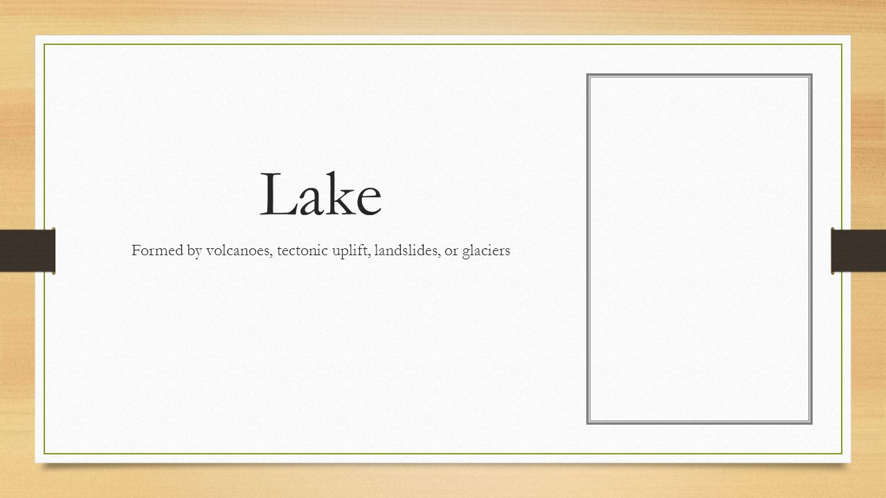 Lake Formed by volcanoes, tectonic uplift, landslides, or glaciers