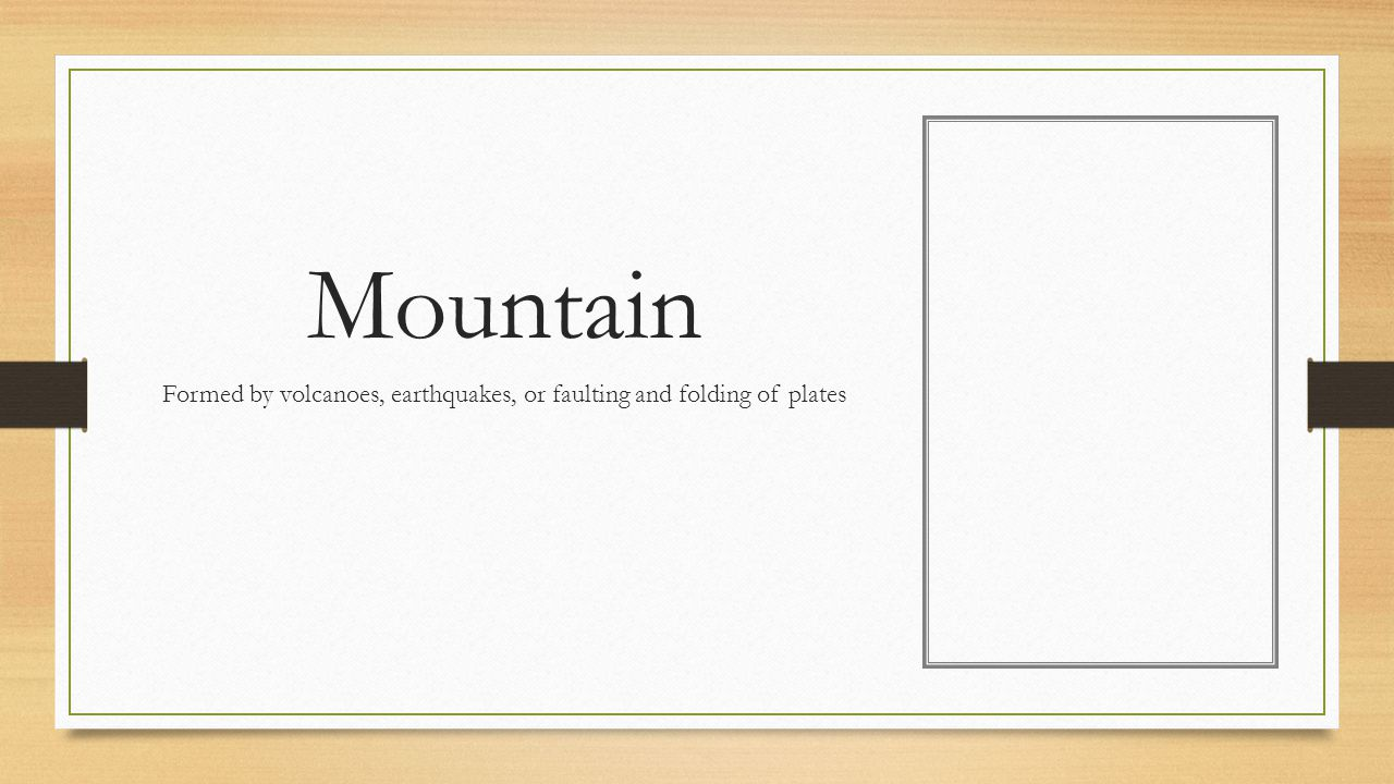 Mountain Formed by volcanoes, earthquakes, or faulting and folding of plates